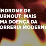 Síndrome De Burnout: Mais Uma Doença Da Correria Moderna